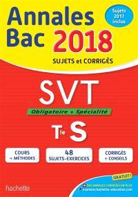 SVT, obligatoire + spécialité, terminale S : annales bac 2018 : sujets et corrigés, sujets 2017 inclus