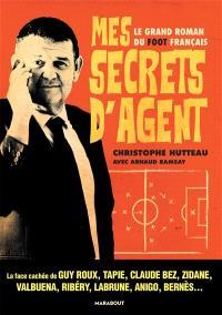 Mes secrets d'agent : le grand roman du foot français : la face cachée de Guy Roux, Tapie, Claude Bez, Zidane, Valbuena, Ribéry, Labrune, Anigo, Bernès...