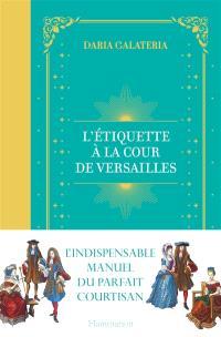 L'étiquette à la cour de Versailles : le manuel du parfait courtisan