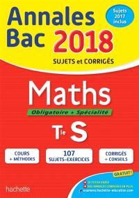 Maths, obligatoire + spécialité, terminale S : annales bac 2018 : sujets et corrigés, sujets 2017 inclus