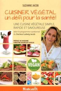 Cuisiner végétal, un défi pour la santé ! : une cuisine végétale simple, rapide et savoureuse : selon le programme nutritionnel du docteur Ludwig Jacob