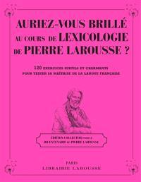 Auriez-vous brillé au cours de lexicologie de Pierre Larousse ? : 120 exercices subtils et charmants pour tester sa maîtrise de la langue française