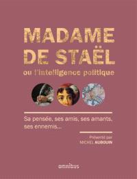 Madame de Staël ou L'intelligence politique : sa pensée, ses amis, ses amants, ses ennemis...
