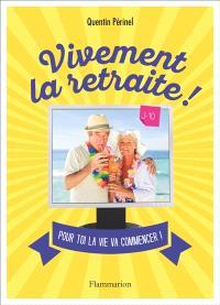 Vivement la retraite ! : pour toi la vie va commencer !