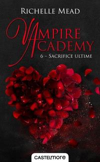 Vampire academy. Volume 6, Sacrifice ultime