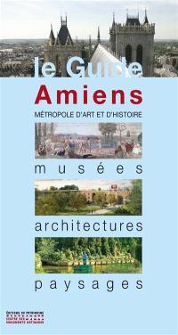 Amiens : métropole d'art et d'histoire : musées, architectures, paysages