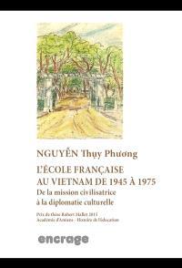 L'école française au Vietnam de 1945 à 1975 : de la mission civilisatrice à la diplomatie culturelle