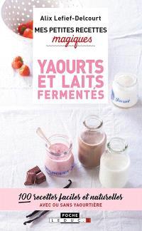 Mes petites recettes magiques yaourts et laits fermentés : 100 recettes faciles et naturelles avec ou sans yaourtière