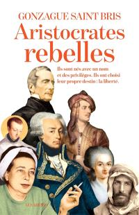 Aristocrates rebelles : ils sont nés avec un nom et des privilèges, ils ont choisi leur propre destin : la liberté