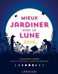 Mieux jardiner avec la Lune 2018 : calendrier lunaire, fruits et légumes, fleurs et arbustes