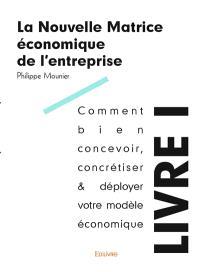 La nouvelle matrice économique de l'entreprise. Volume 1, Comment bien concevoir, concrétiser & déployer votre modèle économique : tous les principes d'existence économique
