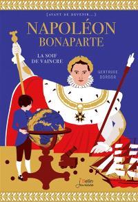 Napoléon Bonaparte : la soif de vaincre
