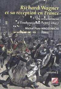 Richard Wagner et sa réception en France : du ressentiment à l'enthousiasme, 1883-1893. Volume 2