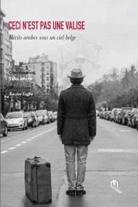 Ceci n'est pas une valise : récits arabes sous un ciel belge