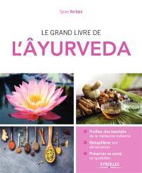 Le grand livre de l'âyurveda : profiter des bienfaits de la médecine indienne, rééquilibrer son alimentation, préserver sa santé au quotidien