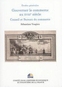 Gouverner le commerce au XVIIIe siècle : conseil et bureau du commerce