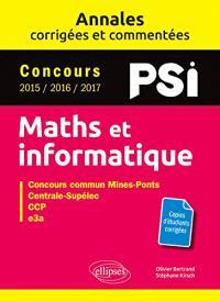 Maths et informatique, PSI : annales corrigées et commentées, concours 2015, 2016, 2017 : concours commun Mines-Ponts, Centrale-Supélec, CCP, e3a