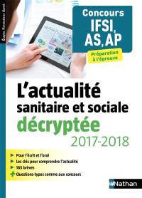 L'actualité sanitaire et sociale décryptée 2017-2018, concours IFSI, AS, AP : préparation à l'épreuve