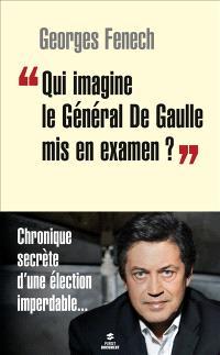 Qui imagine le général de Gaulle mis en examen ? : chronique secrète d'une élection imperdable...
