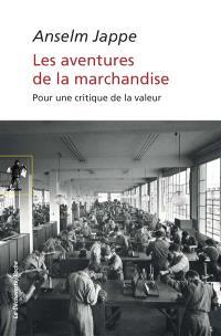 Les aventures de la marchandise : pour une nouvelle critique de la valeur