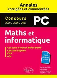 Maths et informatique, PC : annales corrigées et commentées, concours 2015, 2016, 2017 : concours commun Mines-Ponts, Centrale-Supélec, CCP, e3a