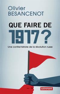 Que faire de 1917 ? : une contre-histoire de la révolution russe