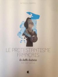 Le protestantisme français, la belle histoire : XVIe-XXIe siècle