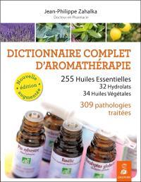 Dictionnaire complet d'aromathérapie : 255 huiles essentielles, 32 hydrolats, 34 huiles végétales, 309 pathologies traitées