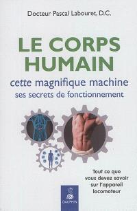 Le corps humain : cette magnifique machine, ses secrets de fonctionnement : tout ce que vous devez savoir sur l'appareil locomoteur