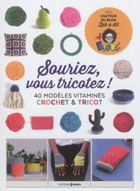 Souriez, vous tricotez ! : 40 modèles vitaminés : crochet & tricot