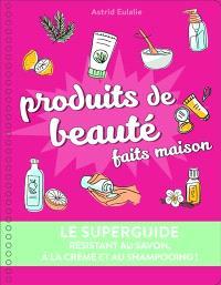 Produits de beauté faits maison : le superguide : résistant au savon, à la crème et au shampooing !