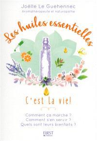Les huiles essentielles, c'est la vie ! : comment ça marche ? comment s'en servir ? quels sont leurs bienfaits ?