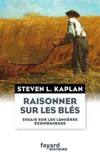 Raisonner sur les blés : essais sur les Lumières économiques