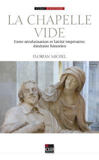 La chapelle vide : entre sécularisation et laïcité impérative, itinéraire historien