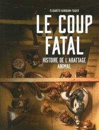 Le coup fatal : histoire de l'abattage animal