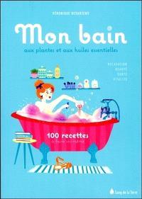 Mon bain aux plantes et aux huiles essentielles : 100 recettes à faire soi-même