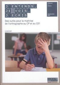 J'entends, je vois, j'écris : des outils pour la maîtrise de l'orthographe au CP et au CE1 : français, cycle 2, programmes 2016