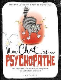 Mon chat est un psychopathe : les névroses hilarantes mais crispantes de votre félin préféré !
