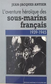 L'Aventure héroïque des sous-marins français : 1939-1945