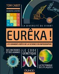 Eurêka ! : les grandes idées de la science en infographie : au coeur de la matière, la diversité du vivant, des microbes et des hommes, le code génétique, la tectonique des plaques