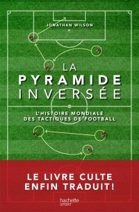 La pyramide inversée : l'histoire mondiale des tactiques de football