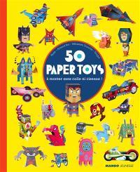 50 paper toys : à monter sans colle ni ciseaux ! : bolides, super-héros, monstres, créatures fantastiques, robots