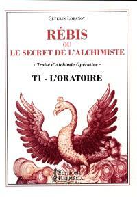 Rébis ou Le secret de l'alchimiste : traité d'alchimie opérative. Volume 1, L'oratoire