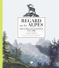 Regards sur les Alpes : 100 livres d'exception, 1515-1908