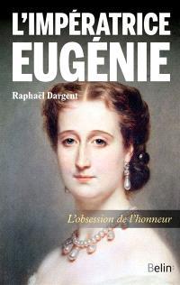 L'impératrice Eugénie : l'obsession de l'honneur