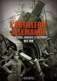 L'artillerie allemande de la Grande Guerre (1914-1918) : organisation, armement et équipement