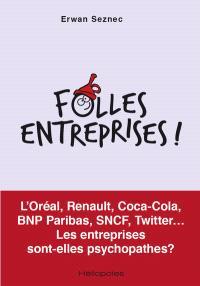 Folles entreprises ! : L'Oréal, Renault, Coca-Cola, BNP Paribas, SNCF, Twitter... : les entreprises sont-elles psychopathes ?