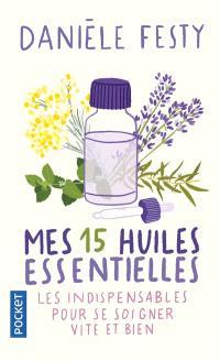 Mes 15 huiles essentielles : des solutions garanties faciles à faire soi-même : les indispensables pour se soigner vite et bien