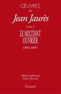 Oeuvres de Jean Jaurès. Volume 4, Le militant ouvrier : 1893-1897