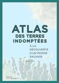 Atlas des terres indomptées : à la découverte d'un monde sauvage